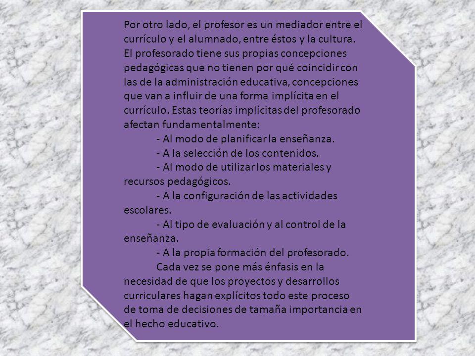 Por otro lado, el profesor es un mediador entre el currículo y el alumnado, entre éstos y la cultura.