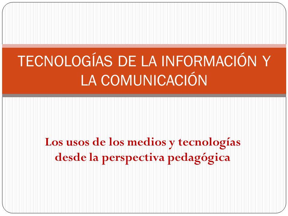 Los usos de los medios y tecnologías desde la perspectiva pedagógica TECNOLOGÍAS DE LA INFORMACIÓN Y LA COMUNICACIÓN