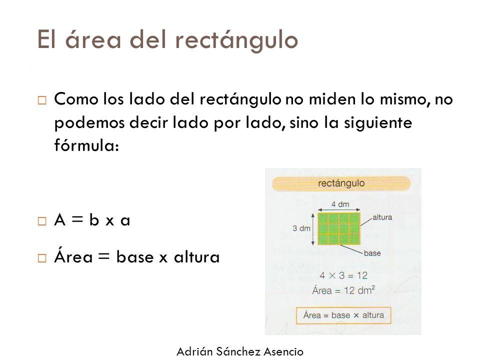 El área del rectángulo  Como los lado del rectángulo no miden lo mismo, no podemos decir lado por lado, sino la siguiente fórmula:  A = b x a  Área = base x altura Adrián Sánchez Asencio