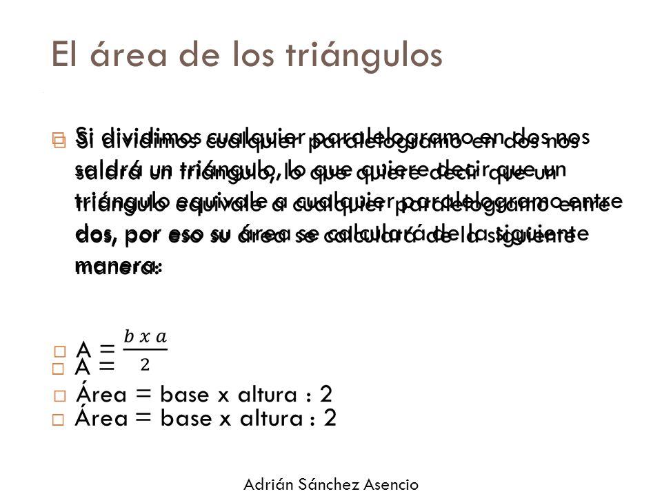 El área de los triángulos  Si dividimos cualquier paralelogramo en dos nos saldrá un triángulo, lo que quiere decir que un triángulo equivale a cualquier paralelogramo entre dos, por eso su área se calculará de la siguiente manera:  A =  Área = base x altura : 2  Adrián Sánchez Asencio