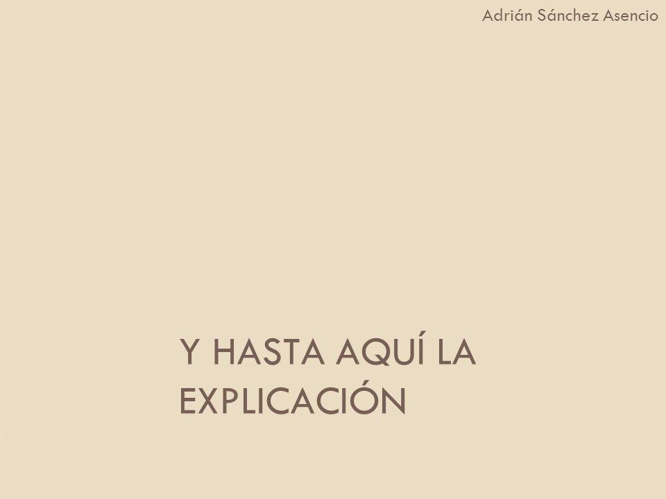Y HASTA AQUÍ LA EXPLICACIÓN Adrián Sánchez Asencio