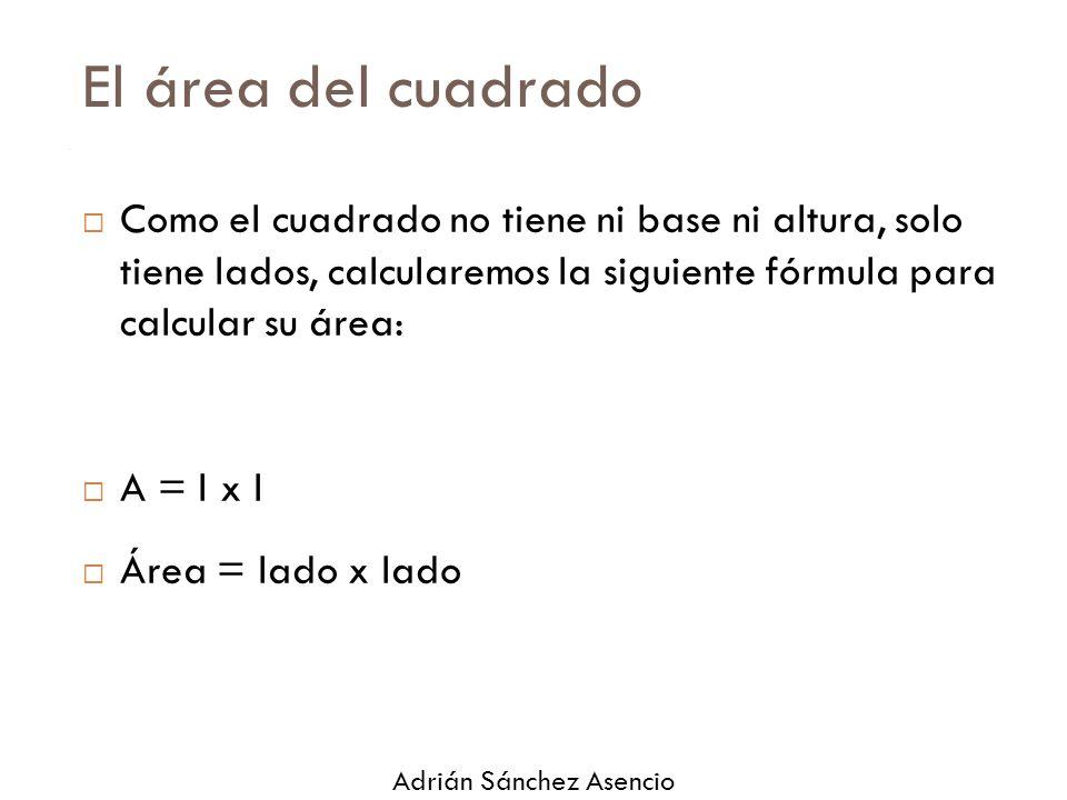 El área del cuadrado  Como el cuadrado no tiene ni base ni altura, solo tiene lados, calcularemos la siguiente fórmula para calcular su área:  A = l x l  Área = lado x lado Adrián Sánchez Asencio