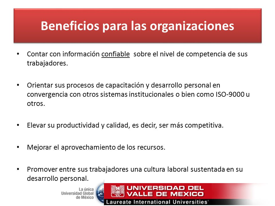 Beneficios para las organizaciones Contar con información confiable sobre el nivel de competencia de sus trabajadores.