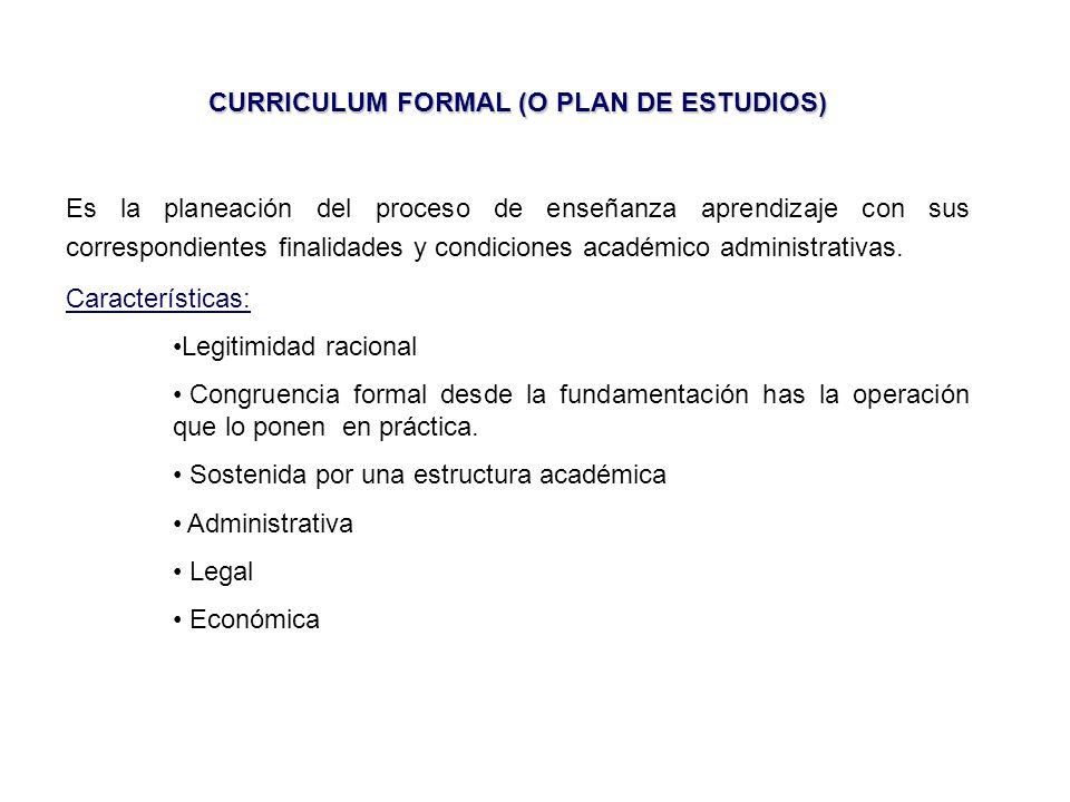 CURRICULUM FORMAL (O PLAN DE ESTUDIOS) Es la planeación del proceso de enseñanza aprendizaje con sus correspondientes finalidades y condiciones académico administrativas.