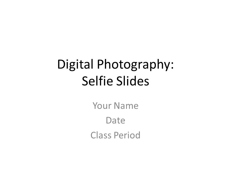 Digital Photography: Selfie Slides Your Name Date Class Period