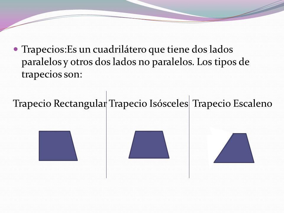 Trapecios:Es un cuadrilátero que tiene dos lados paralelos y otros dos lados no paralelos. Los tipos de trapecios son: Trapecio Rectangular Trapecio I