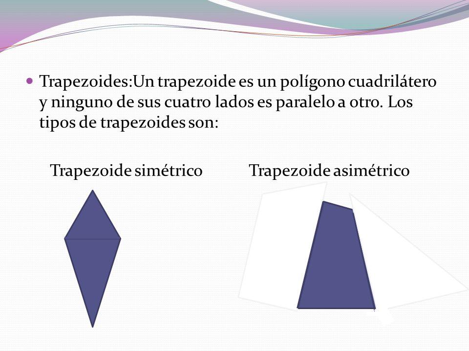 Trapezoides:Un trapezoide es un polígono cuadrilátero y ninguno de sus cuatro lados es paralelo a otro. Los tipos de trapezoides son: Trapezoide simét