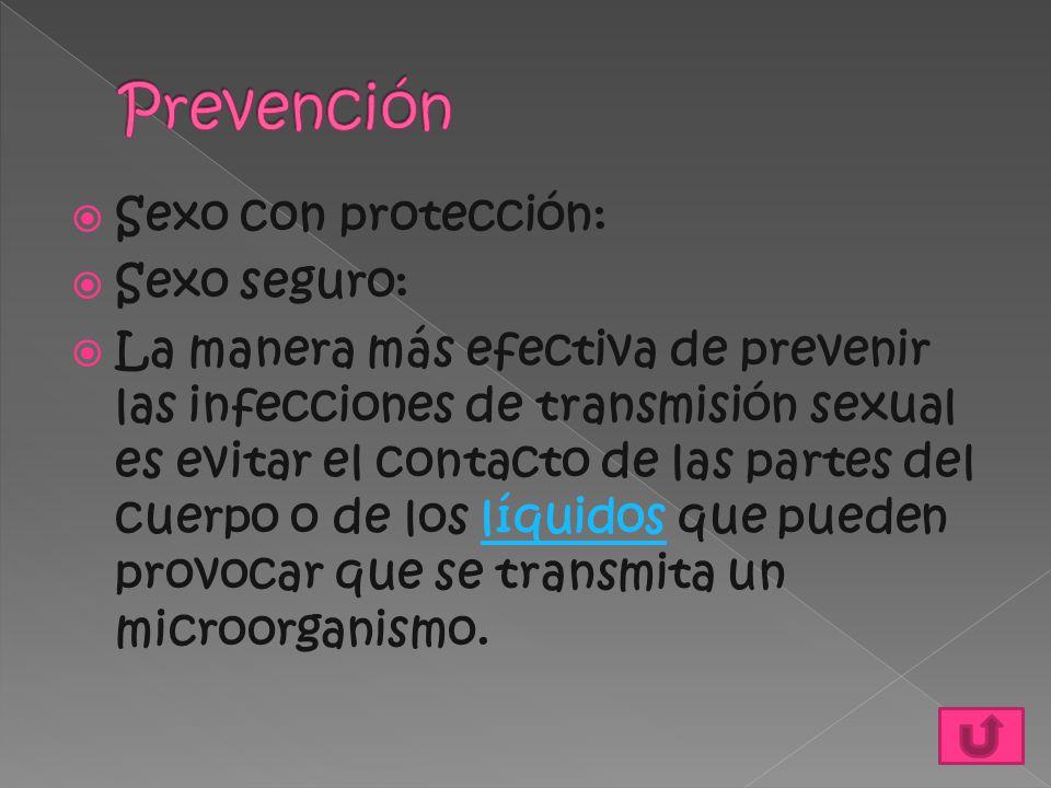  Sexo con protección:  Sexo seguro:  La manera más efectiva de prevenir las infecciones de transmisión sexual es evitar el contacto de las partes d