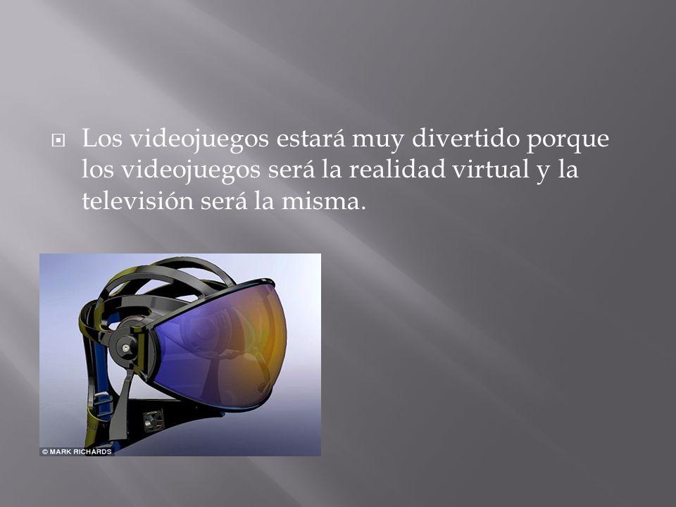  Los videojuegos estará muy divertido porque los videojuegos será la realidad virtual y la televisión será la misma.