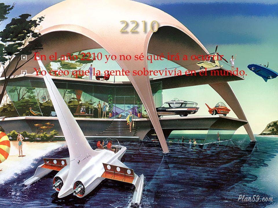  En el año 2210 yo no sé qué irá a ocurrir.  Yo creo que la gente sobrevivía en el mundo.