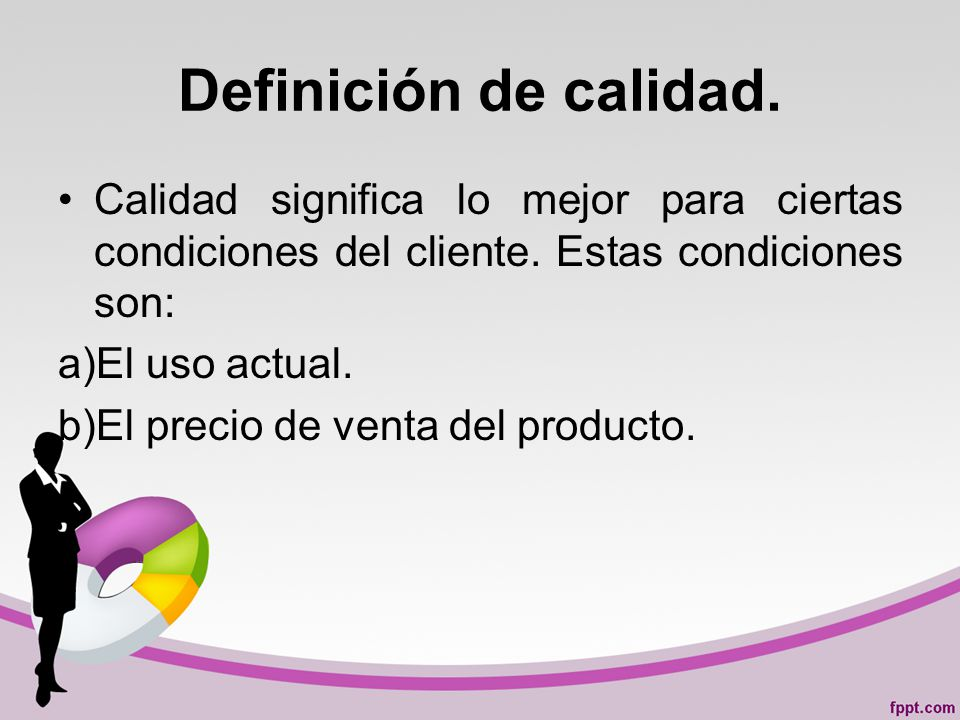 Definición de calidad.Calidad significa lo mejor para ciertas condiciones del cliente.