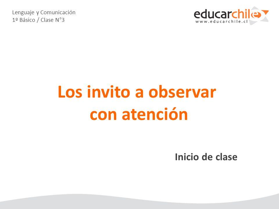 Lenguaje y Comunicación 1º Básico / Clase N°3 Inicio de clase Los invito a observar con atención