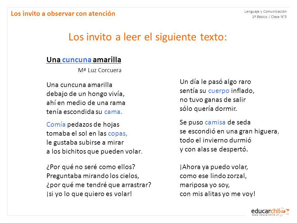 Lenguaje y Comunicación 1º Básico / Clase N°3 Los invito a observar con atención Los invito a leer el siguiente texto: Una cuncuna amarilla Mª Luz Corcuera Una cuncuna amarilla debajo de un hongo vivía, ahí en medio de una rama tenía escondida su cama.