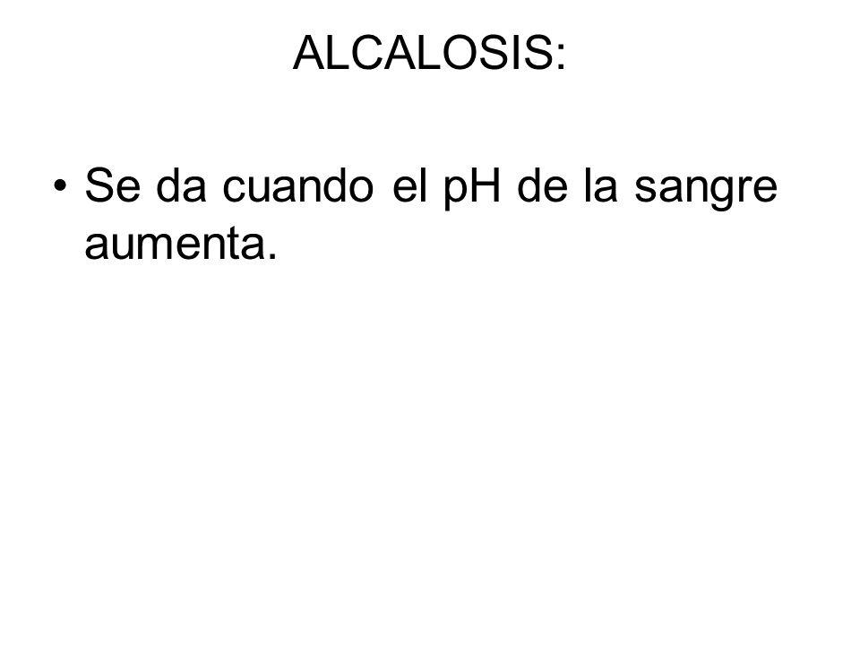 ALCALOSIS: Se da cuando el pH de la sangre aumenta.
