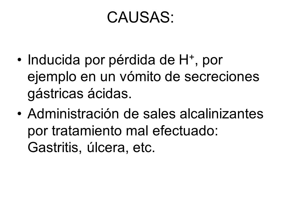 CAUSAS: Inducida por pérdida de H +, por ejemplo en un vómito de secreciones gástricas ácidas.