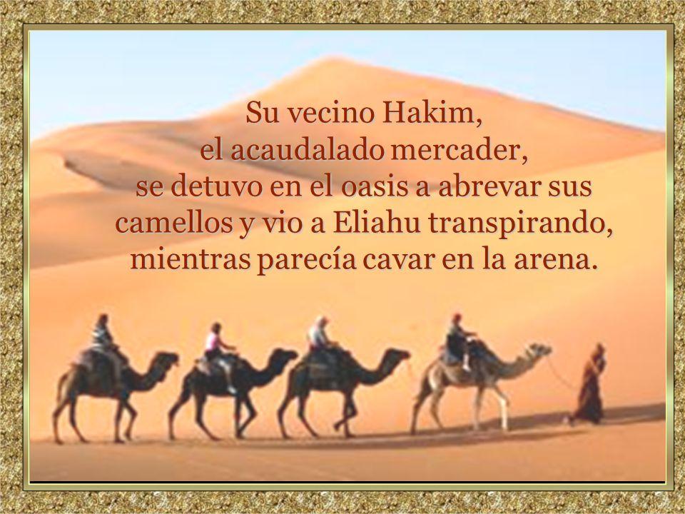 www.vitanoblepowerpoints.net Promoviendo valores desde 2008 Su vecino Hakim, el acaudalado mercader, se detuvo en el oasis a abrevar sus camellos y vio a Eliahu transpirando, mientras parecía cavar en la arena.