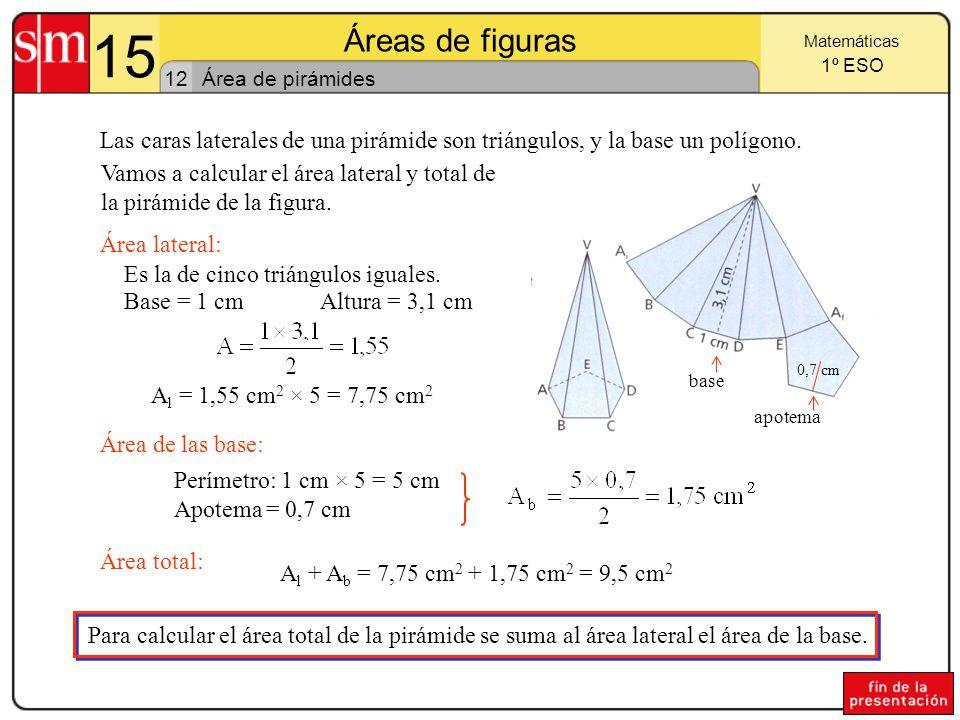 15 Áreas de figuras 11 Matemáticas 1º ESO Área de prismas Para calcular el área total del prisma se suma el área lateral al área de las bases.