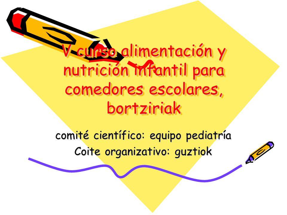 V curso alimentación y nutrición infantil para comedores escolares, bortziriak comité científico: equipo pediatría Coite organizativo: guztiok