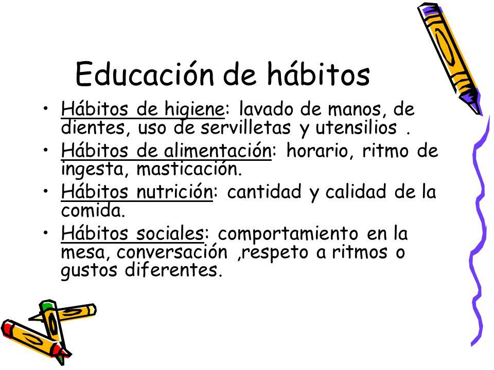 Educación de hábitos Hábitos de higiene: lavado de manos, de dientes, uso de servilletas y utensilios.