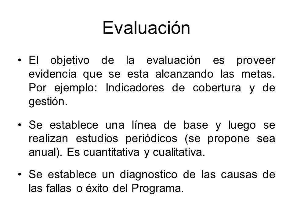 El objetivo de la evaluación es proveer evidencia que se esta alcanzando las metas. Por ejemplo: Indicadores de cobertura y de gestión. Se establece u