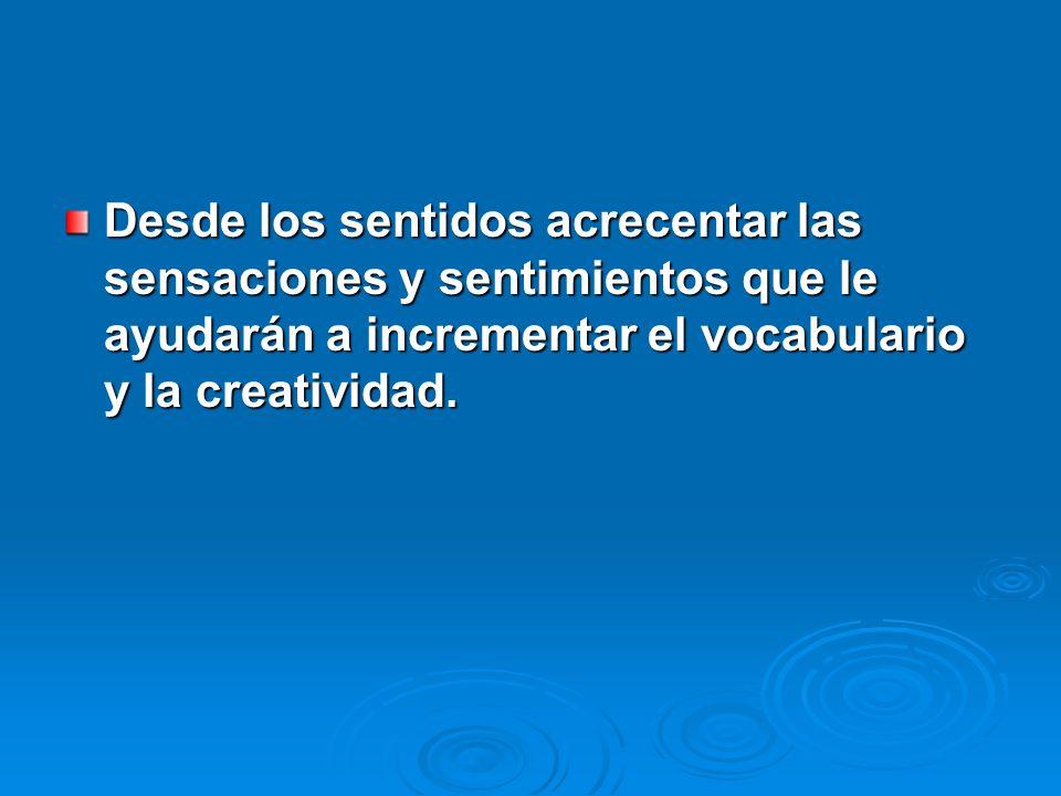 Desde los sentidos acrecentar las sensaciones y sentimientos que le ayudarán a incrementar el vocabulario y la creatividad.