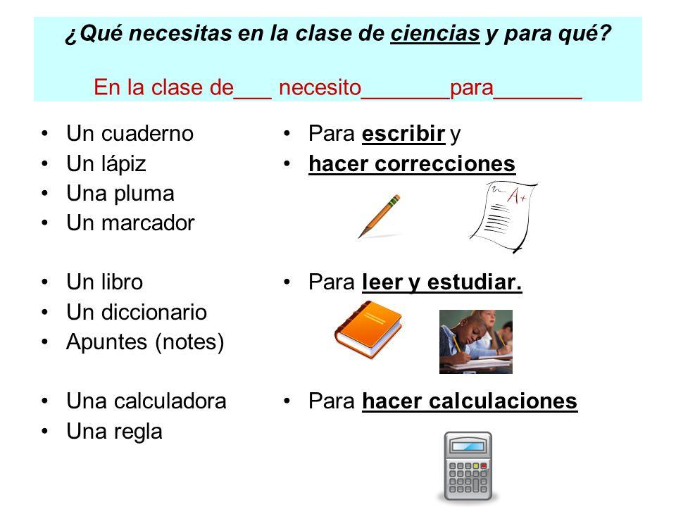 ¿Qué necesitas en la clase de ciencias y para qué? En la clase de___ necesito_______para_______ Un cuaderno Un lápiz Una pluma Un marcador Un libro Un