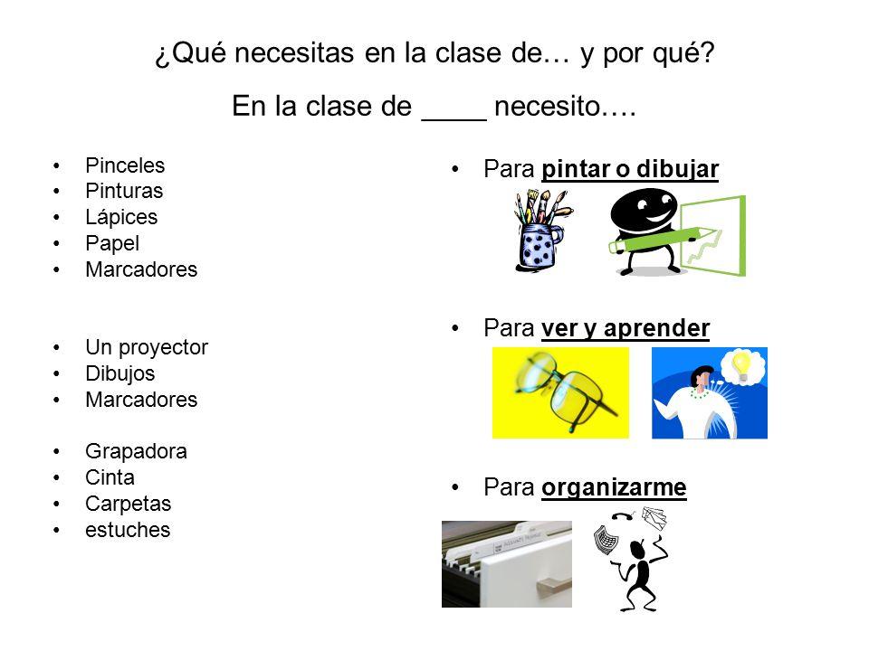 ¿Qué necesitas en la clase de… y por qué? En la clase de ____ necesito…. Pinceles Pinturas Lápices Papel Marcadores Un proyector Dibujos Marcadores Gr