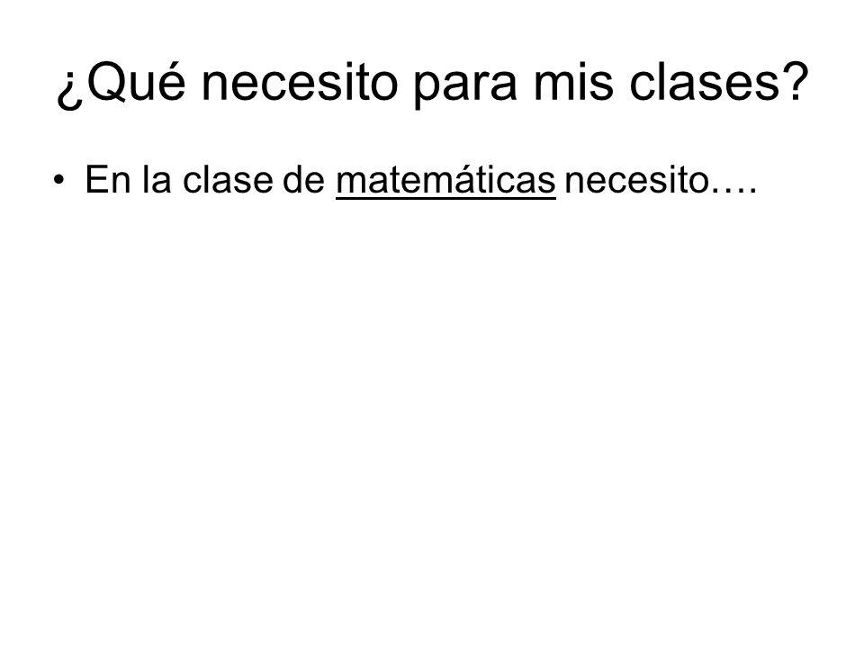 ¿Qué necesito para mis clases? En la clase de matemáticas necesito….