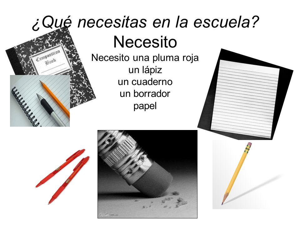 ¿Qué necesitas en la escuela? Necesito Necesito una pluma roja un lápiz un cuaderno un borrador papel