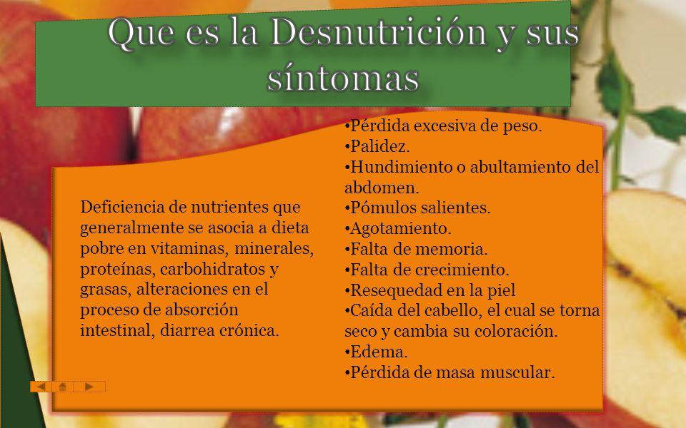 Deficiencia de nutrientes que generalmente se asocia a dieta pobre en vitaminas, minerales, proteínas, carbohidratos y grasas, alteraciones en el proceso de absorción intestinal, diarrea crónica.