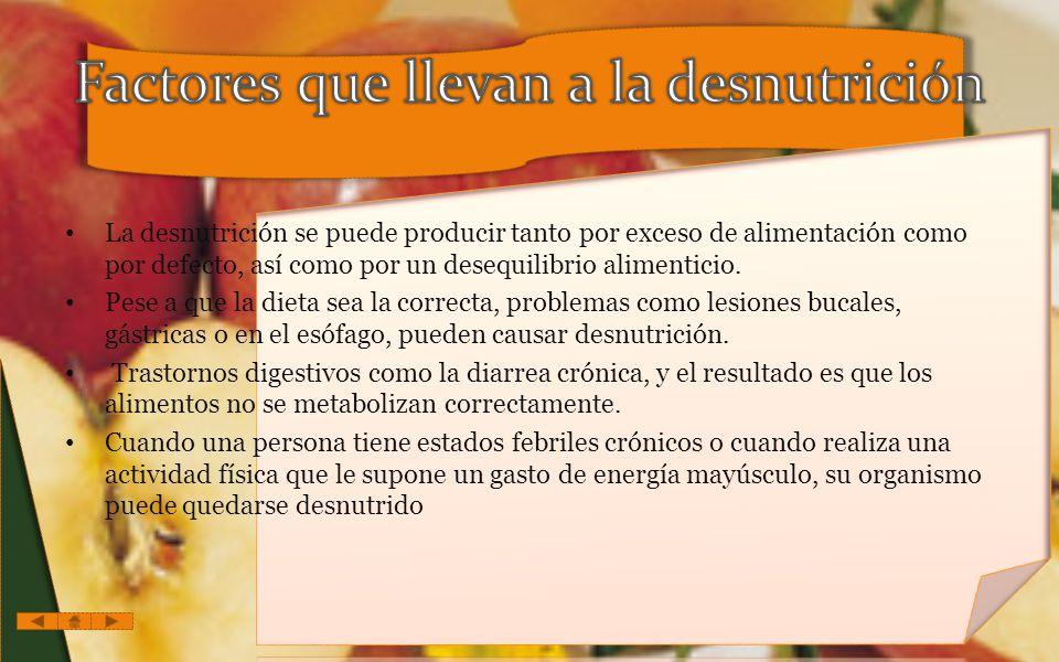 La desnutrición se puede producir tanto por exceso de alimentación como por defecto, así como por un desequilibrio alimenticio.