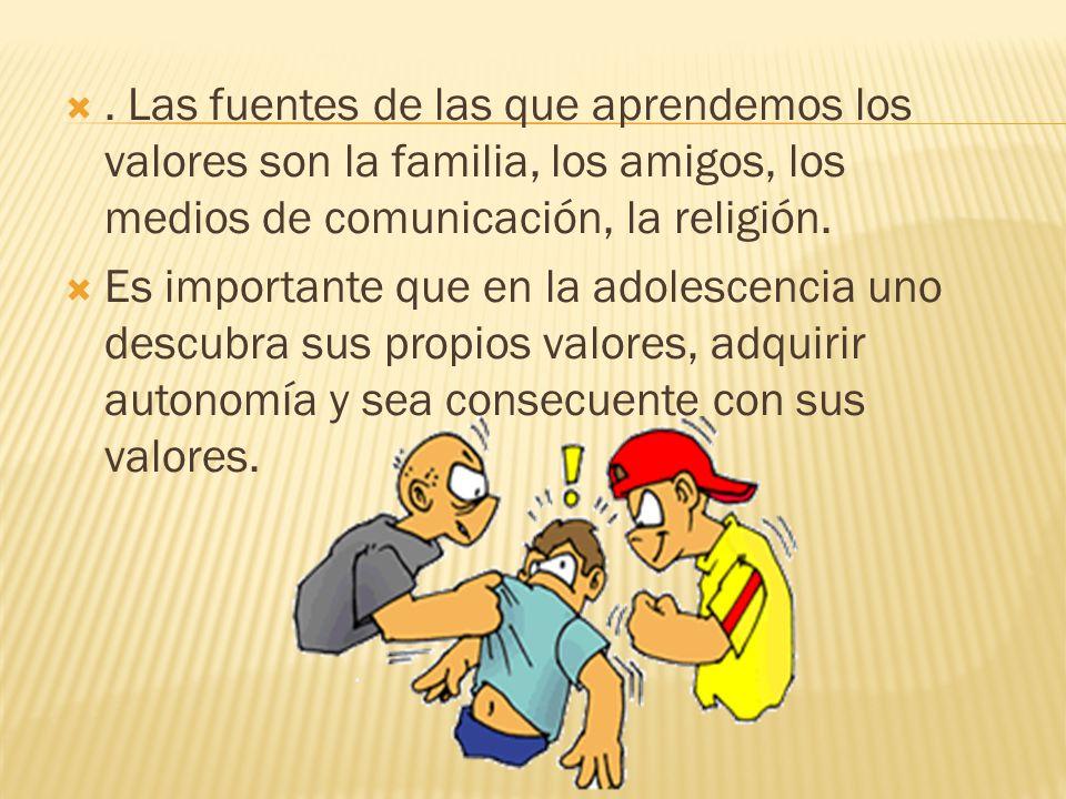 . Las fuentes de las que aprendemos los valores son la familia, los amigos, los medios de comunicación, la religión.  Es importante que en la adoles
