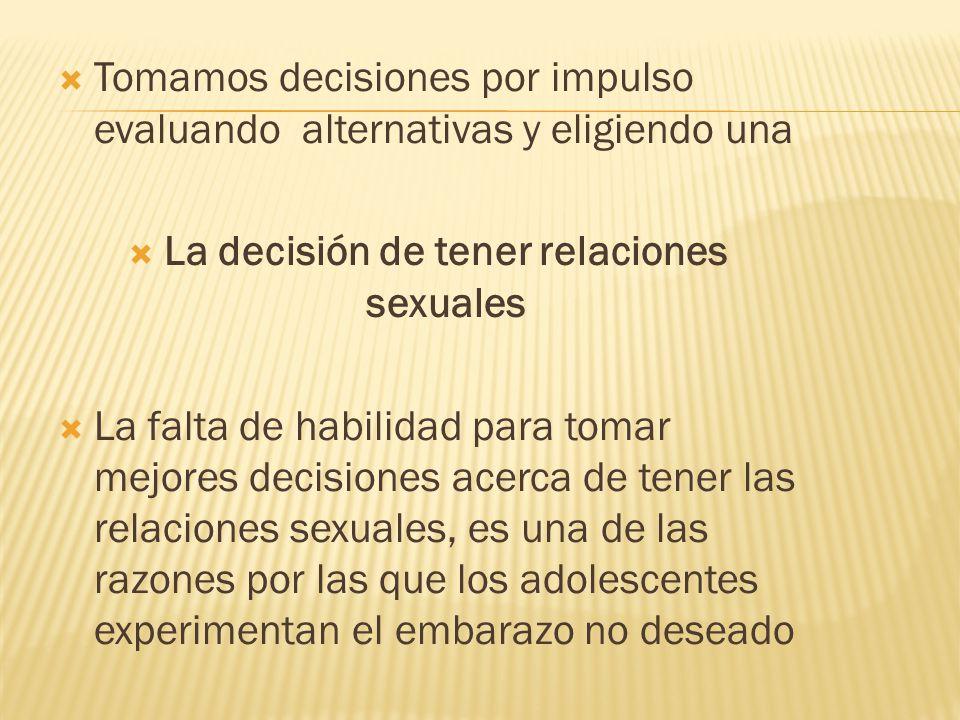  Tomamos decisiones por impulso evaluando alternativas y eligiendo una  La decisión de tener relaciones sexuales  La falta de habilidad para tomar