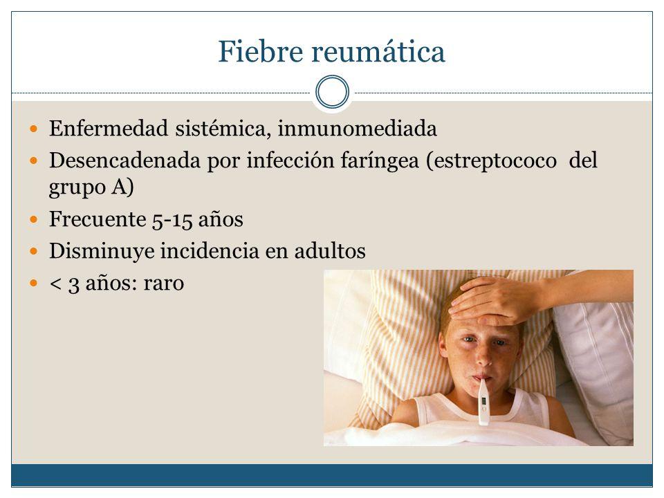 Enfermedad sistémica, inmunomediada Desencadenada por infección faríngea (estreptococo del grupo A) Frecuente 5-15 años Disminuye incidencia en adultos < 3 años: raro