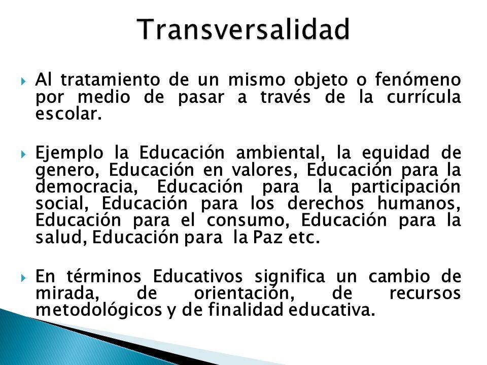 Transversalidad  Al tratamiento de un mismo objeto o fenómeno por medio de pasar a través de la currícula escolar.