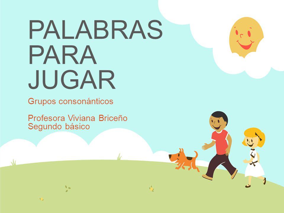 PALABRAS PARA JUGAR Grupos consonánticos Profesora Viviana Briceño Segundo básico