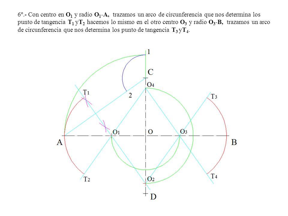 6º.- Con centro en O 1 y radio O 1 -A, trazamos un arco de circunferencia que nos determina los punto de tangencia T 1 yT 2 hacemos lo mismo en el otro centro O 3 y radio O 3 -B, trazamos un arco de circunferencia que nos determina los punto de tangencia T 3 yT 4.