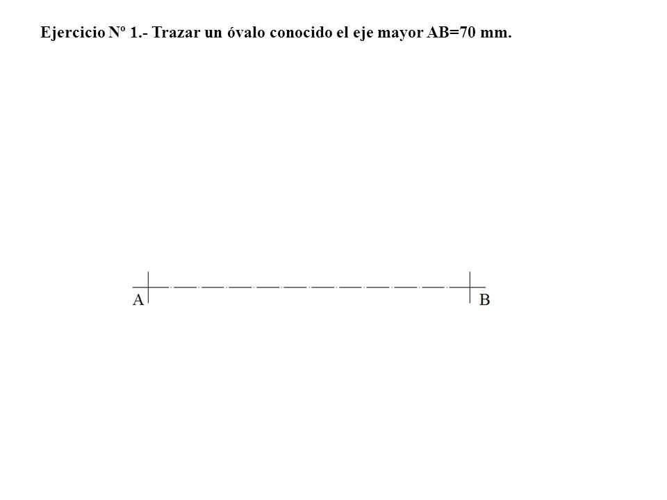 Ejercicio Nº 1.- Trazar un óvalo conocido el eje mayor AB=70 mm.