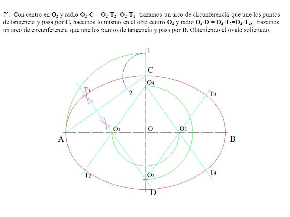 7º.- Con centro en O 2 y radio O 2 -C = O 2 -T 2 =O 2 -T 1 trazamos un arco de circunferencia que une los puntos de tangencia y pasa por C, hacemos lo mismo en el otro centro O 4 y radio O 4 -D = O 4 -T 2 =O 4 -T 4, trazamos un arco de circunferencia que une los puntos de tangencia y pasa por D.
