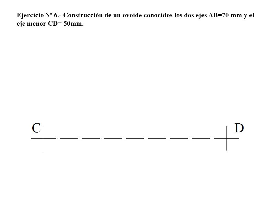Ejercicio Nº 6.- Construcción de un ovoide conocidos los dos ejes AB=70 mm y el eje menor CD= 50mm.