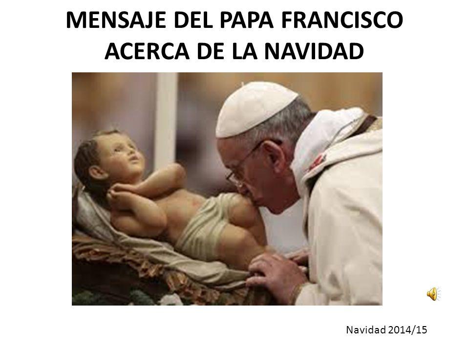 MENSAJE DEL PAPA FRANCISCO ACERCA DE LA NAVIDAD Navidad 2014/15