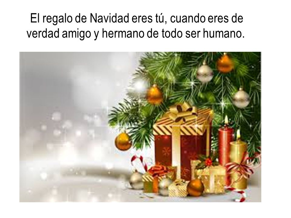 El regalo de Navidad eres tú, cuando eres de verdad amigo y hermano de todo ser humano.