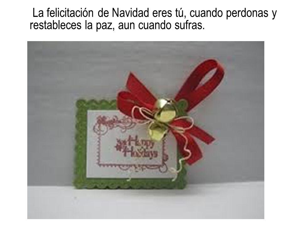 La felicitación de Navidad eres tú, cuando perdonas y restableces la paz, aun cuando sufras.