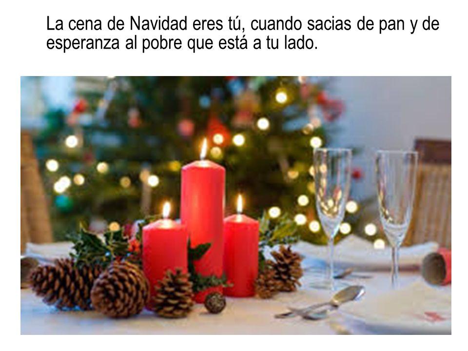 La cena de Navidad eres tú, cuando sacias de pan y de esperanza al pobre que está a tu lado.