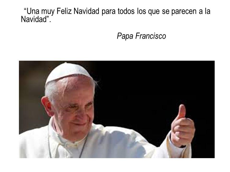 """""""Una muy Feliz Navidad para todos los que se parecen a la Navidad"""". Papa Francisco"""