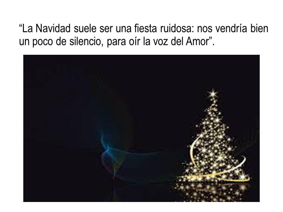 """""""La Navidad suele ser una fiesta ruidosa: nos vendría bien un poco de silencio, para oír la voz del Amor""""."""