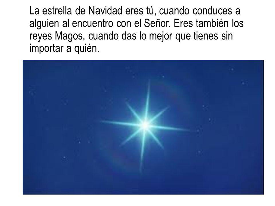 La estrella de Navidad eres tú, cuando conduces a alguien al encuentro con el Señor. Eres también los reyes Magos, cuando das lo mejor que tienes sin