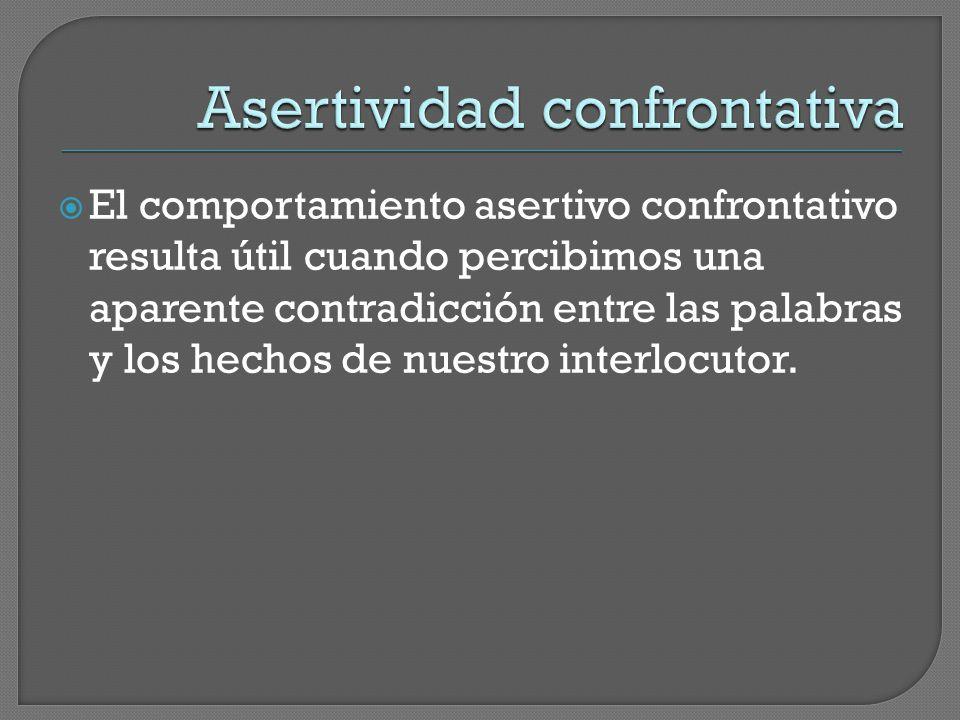  El comportamiento asertivo confrontativo resulta útil cuando percibimos una aparente contradicción entre las palabras y los hechos de nuestro interlocutor.