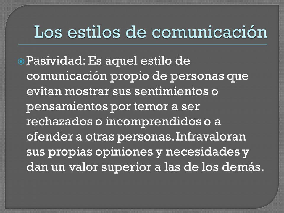  Pasividad: Es aquel estilo de comunicación propio de personas que evitan mostrar sus sentimientos o pensamientos por temor a ser rechazados o incomprendidos o a ofender a otras personas.