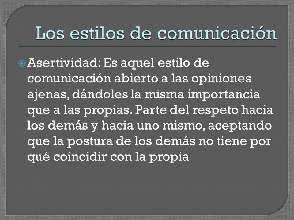  Asertividad: Es aquel estilo de comunicación abierto a las opiniones ajenas, dándoles la misma importancia que a las propias.